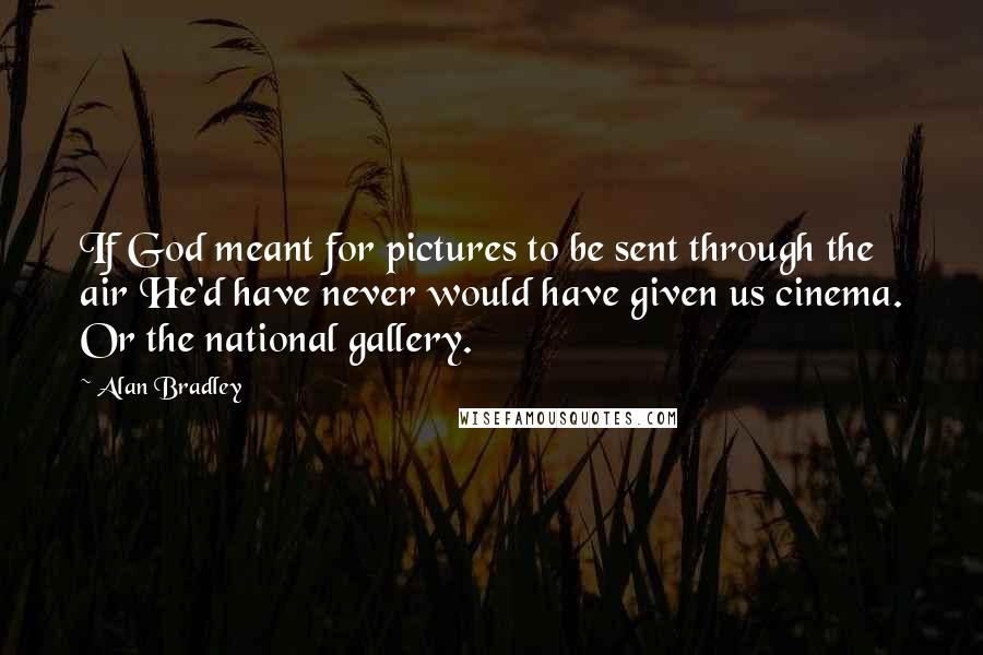 Alan Bradley quotes: If God meant for pictures to be sent through the air He'd have never would have given us cinema. Or the national gallery.