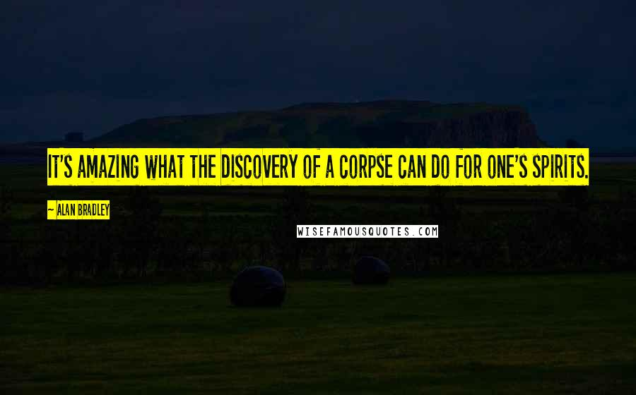 Alan Bradley quotes: It's amazing what the discovery of a corpse can do for one's spirits.