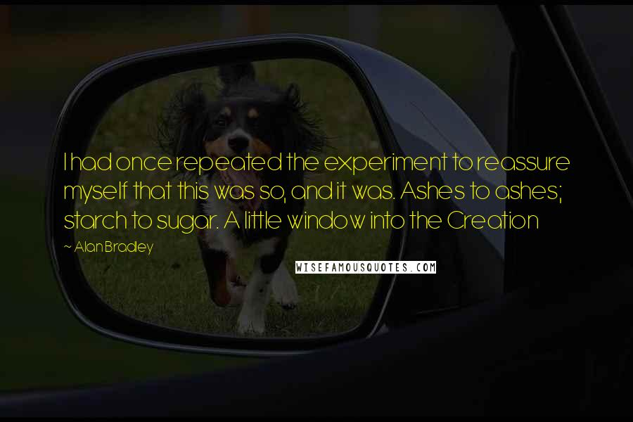 Alan Bradley quotes: I had once repeated the experiment to reassure myself that this was so, and it was. Ashes to ashes; starch to sugar. A little window into the Creation