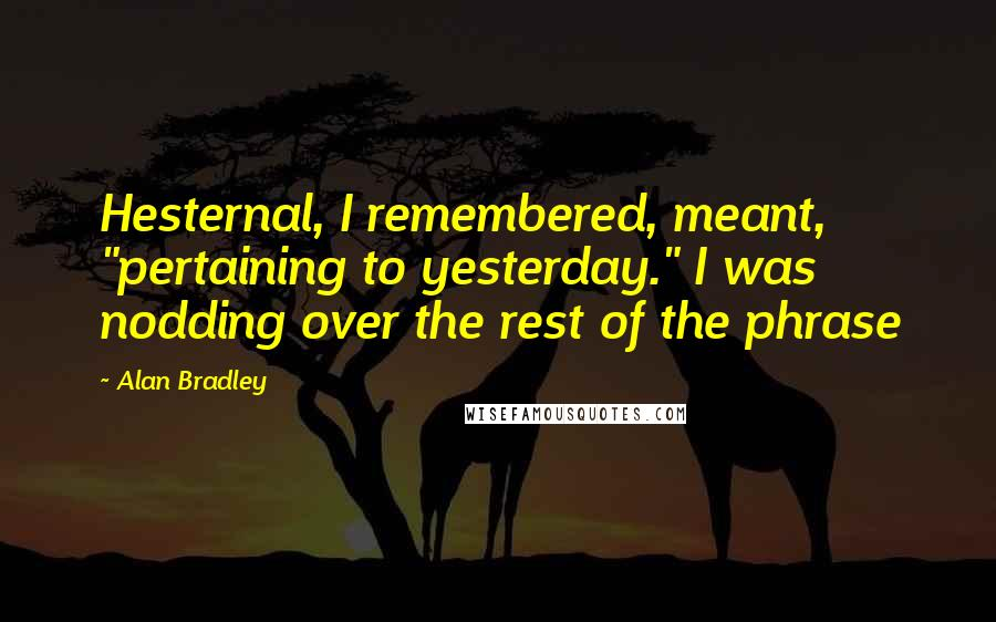 """Alan Bradley quotes: Hesternal, I remembered, meant, """"pertaining to yesterday."""" I was nodding over the rest of the phrase"""