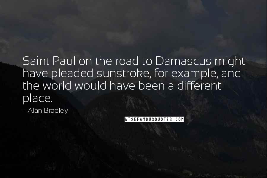 Alan Bradley quotes: Saint Paul on the road to Damascus might have pleaded sunstroke, for example, and the world would have been a different place.