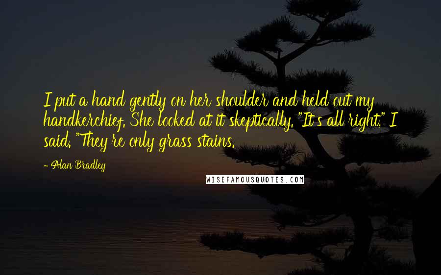 """Alan Bradley quotes: I put a hand gently on her shoulder and held out my handkerchief. She looked at it skeptically. """"It's all right,"""" I said. """"They're only grass stains."""