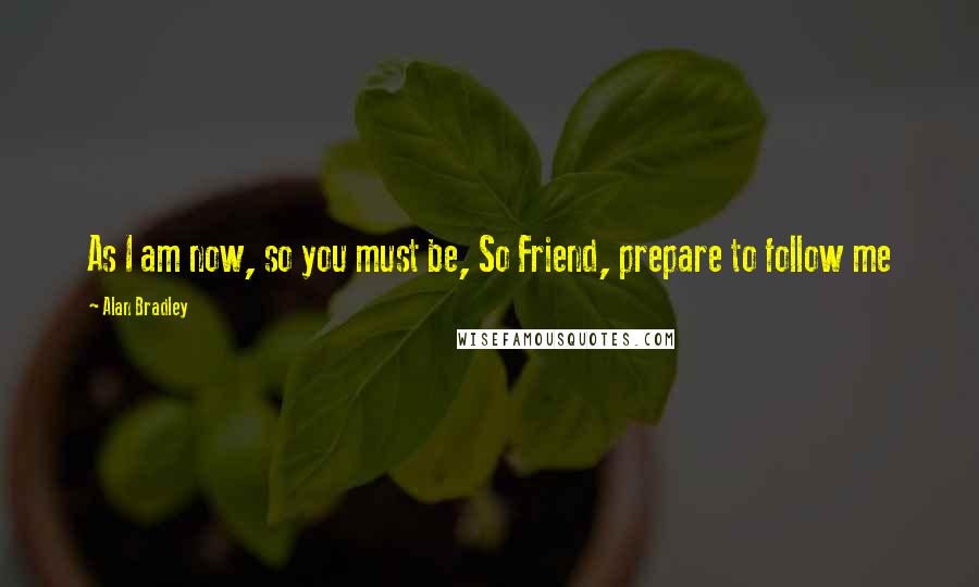 Alan Bradley quotes: As I am now, so you must be, So Friend, prepare to follow me