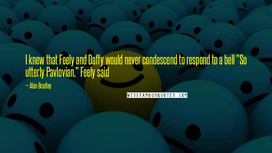 """Alan Bradley quotes: I knew that Feely and Daffy would never condescend to respond to a bell """"So utterly Pavlovian,"""" Feely said"""