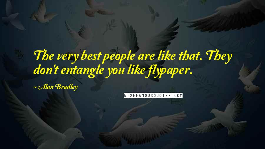 Alan Bradley quotes: The very best people are like that. They don't entangle you like flypaper.