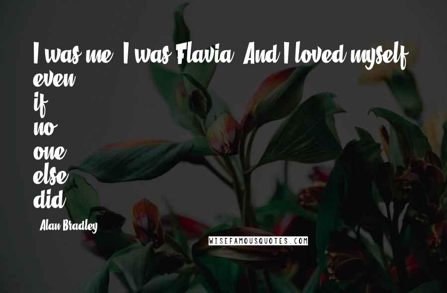 Alan Bradley quotes: I was me, I was Flavia. And I loved myself, even if no one else did.