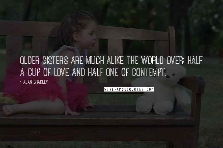 Alan Bradley quotes: Older sisters are much alike the world over: half a cup of love and half one of contempt.