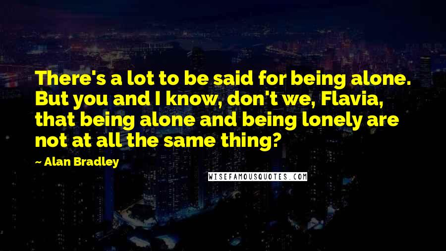 Alan Bradley quotes: There's a lot to be said for being alone. But you and I know, don't we, Flavia, that being alone and being lonely are not at all the same thing?