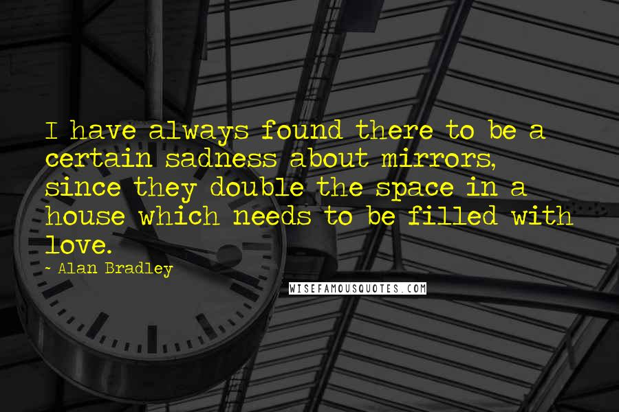 Alan Bradley quotes: I have always found there to be a certain sadness about mirrors, since they double the space in a house which needs to be filled with love.