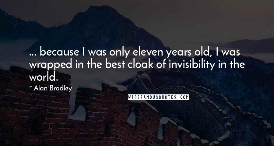 Alan Bradley quotes: ... because I was only eleven years old, I was wrapped in the best cloak of invisibility in the world.