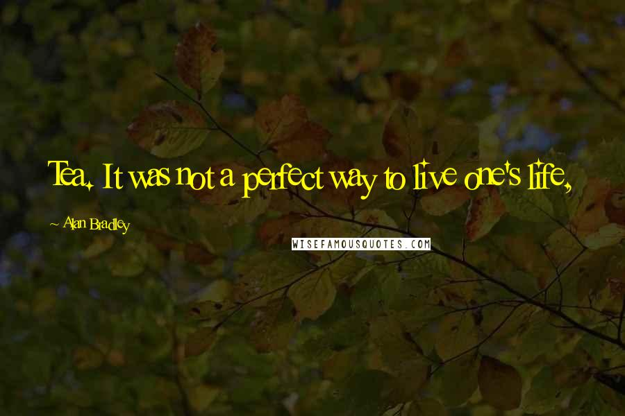 Alan Bradley quotes: Tea. It was not a perfect way to live one's life,