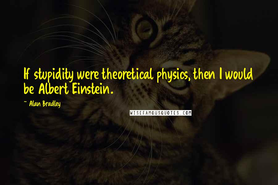 Alan Bradley quotes: If stupidity were theoretical physics, then I would be Albert Einstein.
