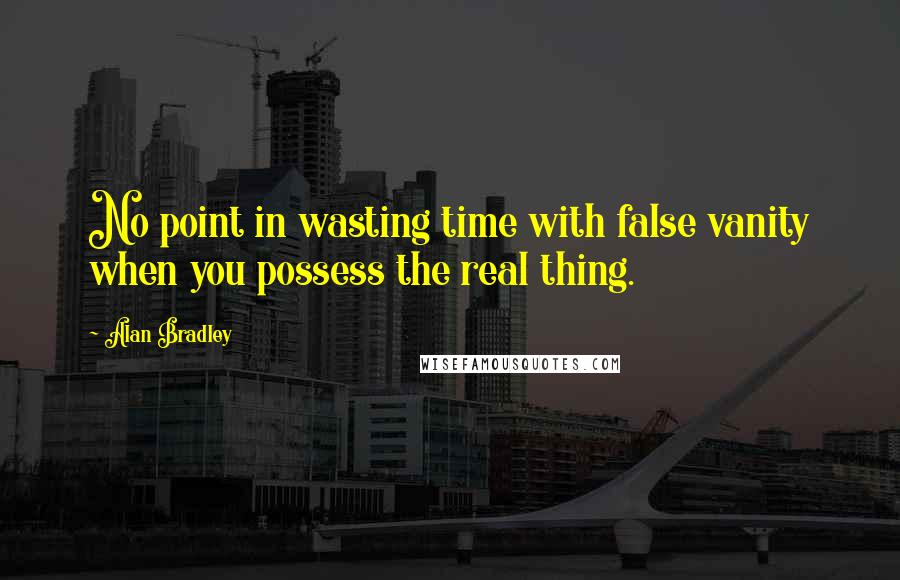 Alan Bradley quotes: No point in wasting time with false vanity when you possess the real thing.