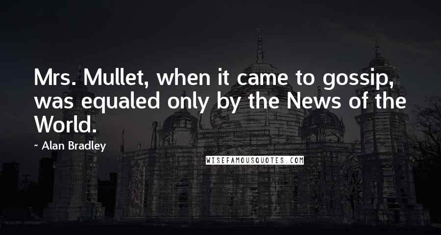 Alan Bradley quotes: Mrs. Mullet, when it came to gossip, was equaled only by the News of the World.
