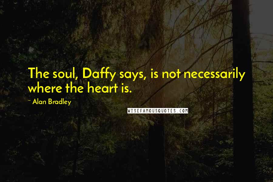 Alan Bradley quotes: The soul, Daffy says, is not necessarily where the heart is.