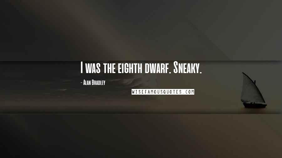 Alan Bradley quotes: I was the eighth dwarf. Sneaky.