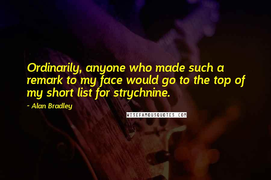 Alan Bradley quotes: Ordinarily, anyone who made such a remark to my face would go to the top of my short list for strychnine.