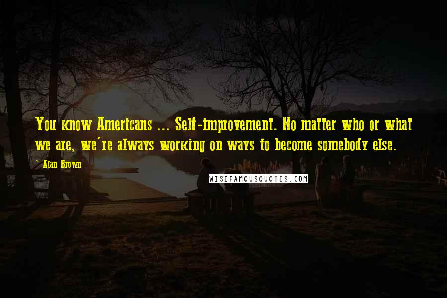 Alan Brown quotes: You know Americans ... Self-improvement. No matter who or what we are, we're always working on ways to become somebody else.