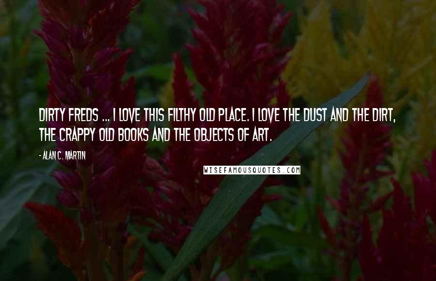 Alan C. Martin quotes: Dirty Freds ... I love this filthy old place. I love the dust and the dirt, the crappy old books and the objects of art.