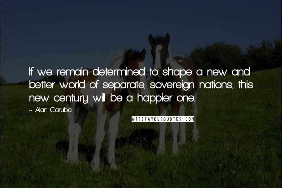 Alan Caruba quotes: If we remain determined to shape a new and better world of separate, sovereign nations, this new century will be a happier one.