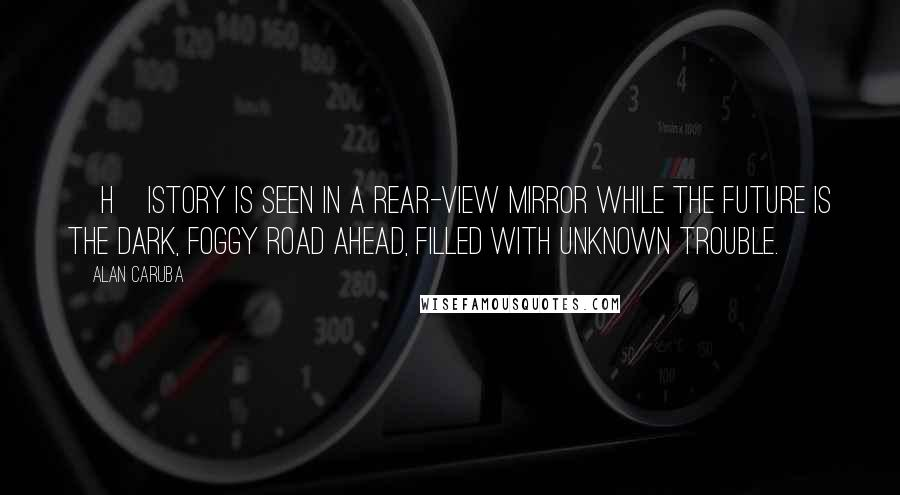 Alan Caruba quotes: [H]istory is seen in a rear-view mirror while the future is the dark, foggy road ahead, filled with unknown trouble.