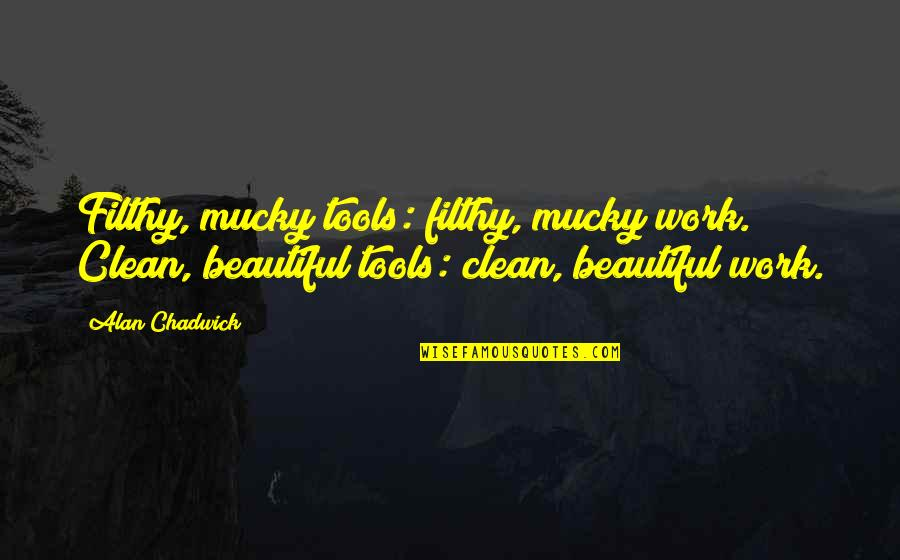 Alan Chadwick Quotes By Alan Chadwick: Filthy, mucky tools: filthy, mucky work. Clean, beautiful