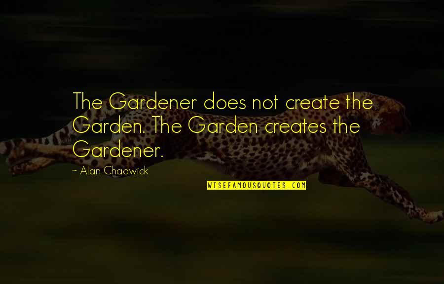 Alan Chadwick Quotes By Alan Chadwick: The Gardener does not create the Garden. The