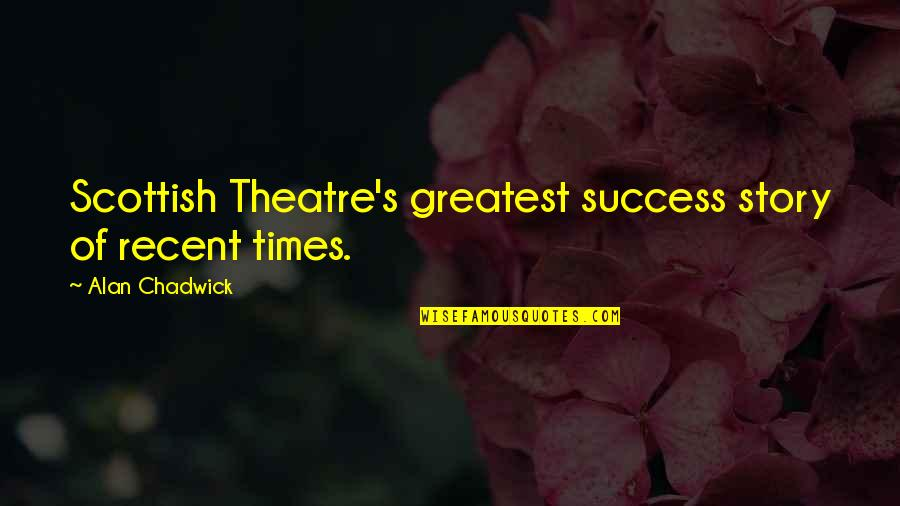 Alan Chadwick Quotes By Alan Chadwick: Scottish Theatre's greatest success story of recent times.