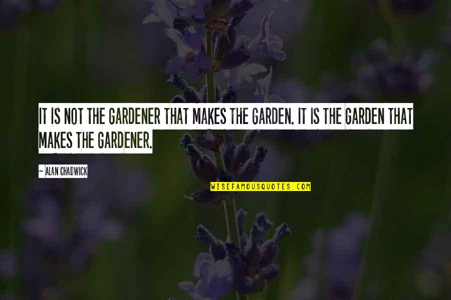 Alan Chadwick Quotes By Alan Chadwick: It is not the gardener that makes the