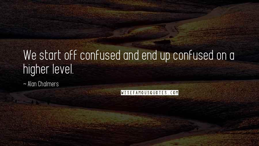 Alan Chalmers quotes: We start off confused and end up confused on a higher level.