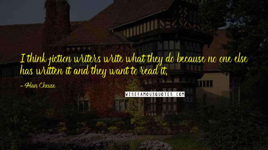 Alan Cheuse quotes: I think fiction writers write what they do because no one else has written it and they want to read it.