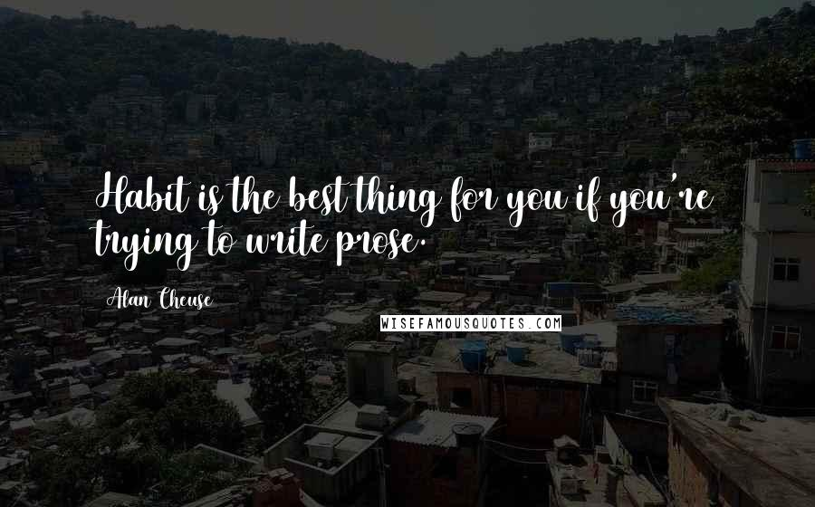 Alan Cheuse quotes: Habit is the best thing for you if you're trying to write prose.