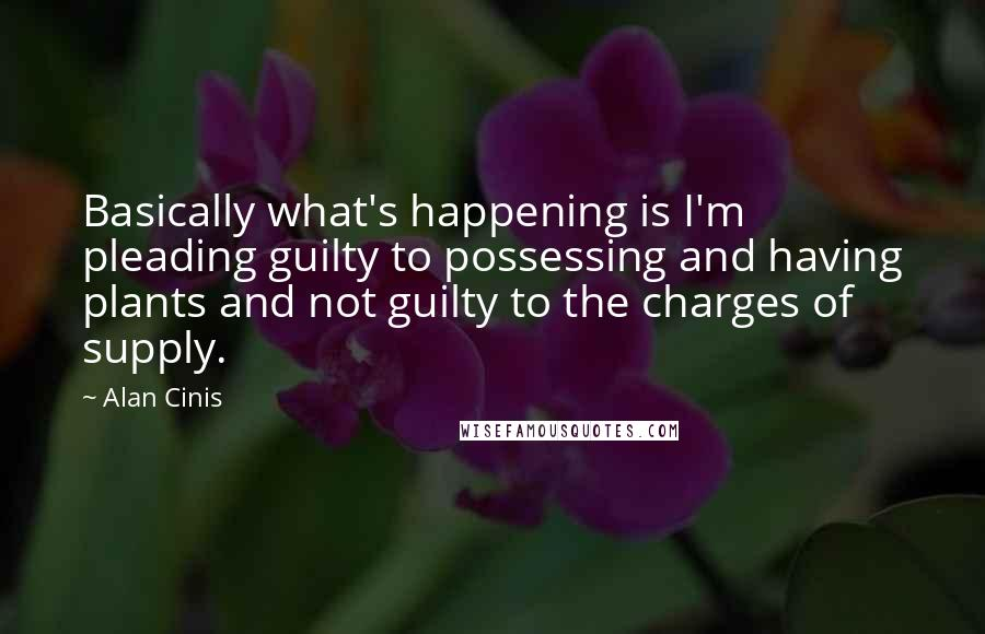 Alan Cinis quotes: Basically what's happening is I'm pleading guilty to possessing and having plants and not guilty to the charges of supply.
