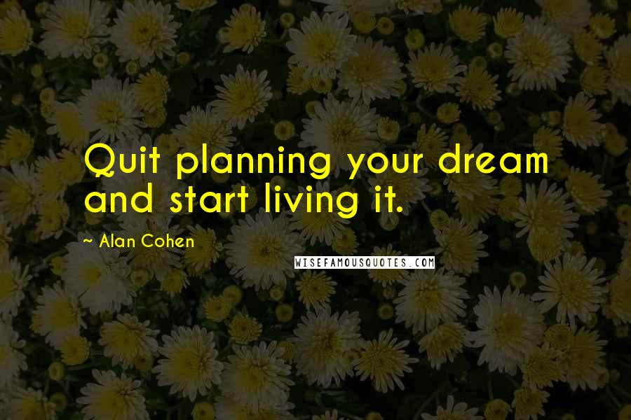 Alan Cohen quotes: Quit planning your dream and start living it.