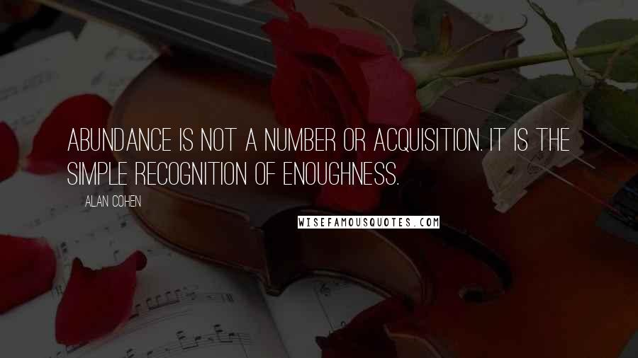 Alan Cohen quotes: Abundance is not a number or acquisition. It is the simple recognition of enoughness.