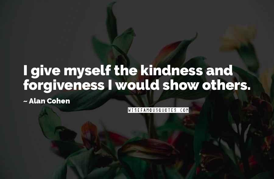 Alan Cohen quotes: I give myself the kindness and forgiveness I would show others.