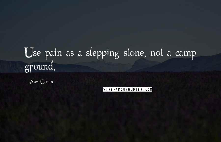 Alan Cohen quotes: Use pain as a stepping stone, not a camp ground.