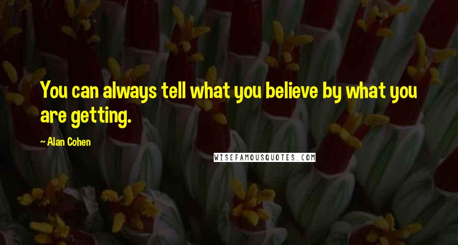Alan Cohen quotes: You can always tell what you believe by what you are getting.