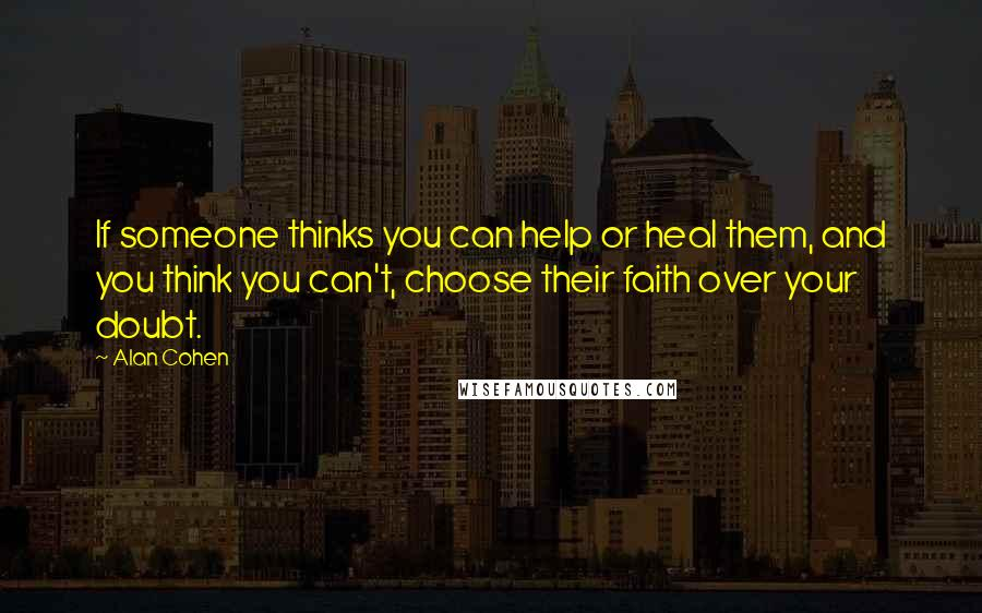 Alan Cohen quotes: If someone thinks you can help or heal them, and you think you can't, choose their faith over your doubt.