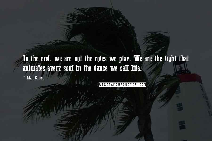 Alan Cohen quotes: In the end, we are not the roles we play. We are the light that animates every soul in the dance we call life.
