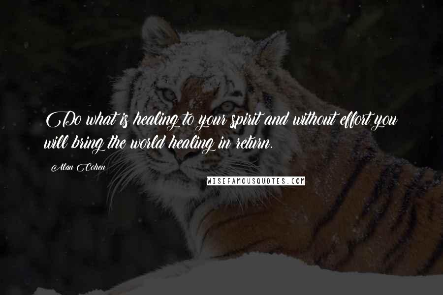 Alan Cohen quotes: Do what is healing to your spirit and without effort you will bring the world healing in return.