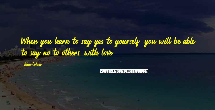 Alan Cohen quotes: When you learn to say yes to yourself, you will be able to say no to others, with love.
