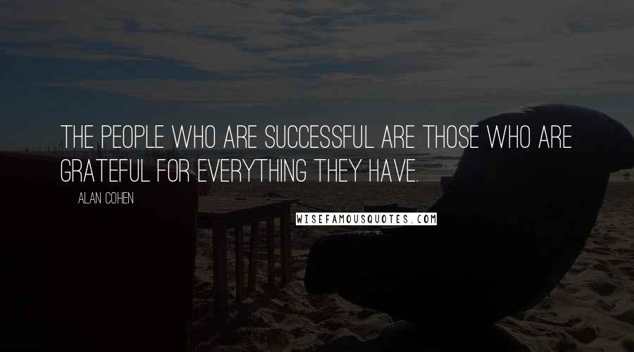 Alan Cohen quotes: The people who are successful are those who are grateful for everything they have.