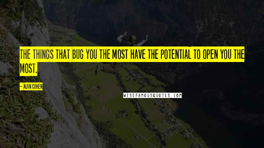 Alan Cohen quotes: The things that bug you the most have the potential to open you the most.