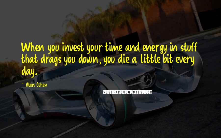 Alan Cohen quotes: When you invest your time and energy in stuff that drags you down, you die a little bit every day.