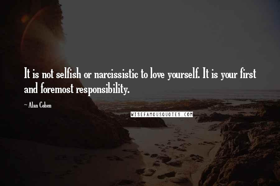 Alan Cohen quotes: It is not selfish or narcissistic to love yourself. It is your first and foremost responsibility.