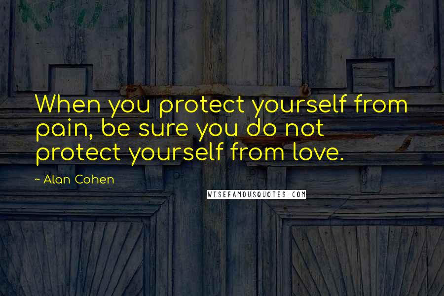 Alan Cohen quotes: When you protect yourself from pain, be sure you do not protect yourself from love.