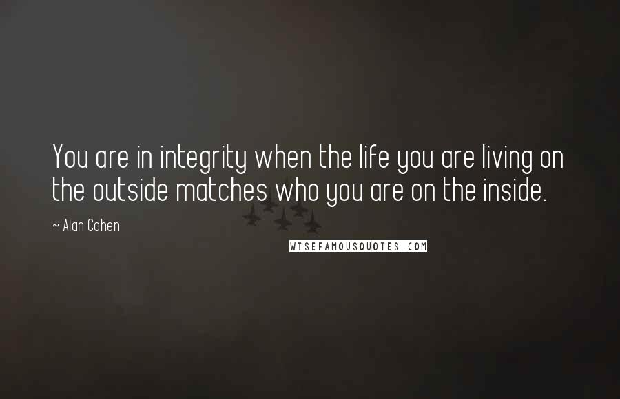 Alan Cohen quotes: You are in integrity when the life you are living on the outside matches who you are on the inside.