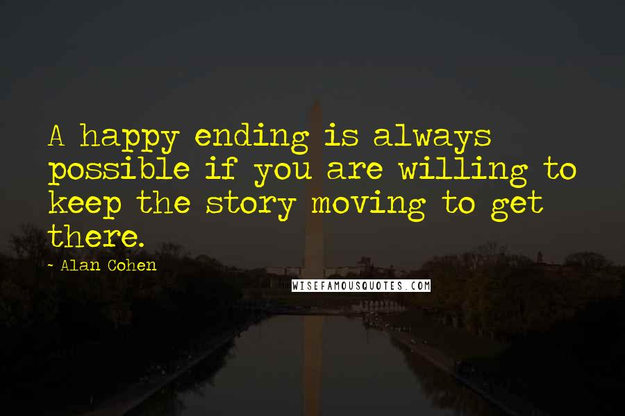 Alan Cohen quotes: A happy ending is always possible if you are willing to keep the story moving to get there.