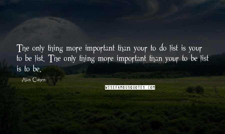 Alan Cohen quotes: The only thing more important than your to-do list is your to-be list. The only thing more important than your to-be list is to be. ~
